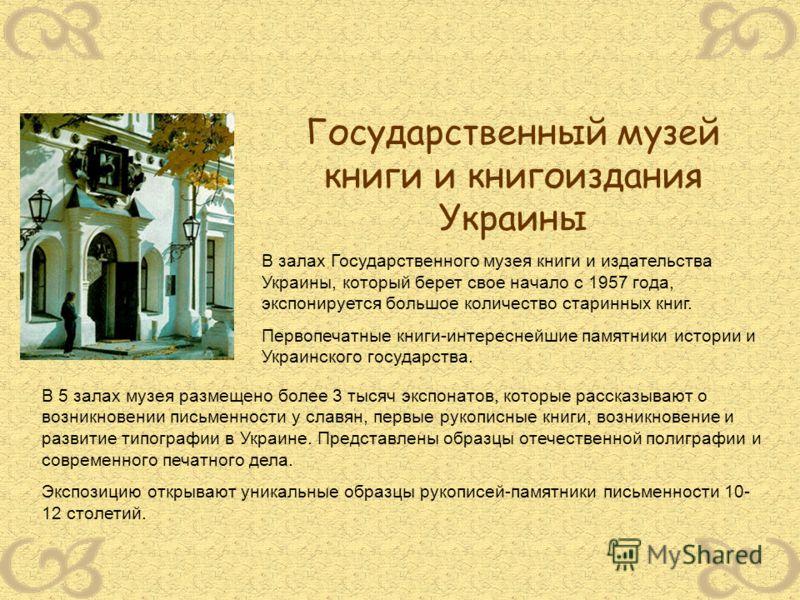 Государственный музей книги и книгоиздания Украины В залах Государственного музея книги и издательства Украины, который берет свое начало с 1957 года, экспонируется большое количество старинных книг. Первопечатные книги-интереснейшие памятники истори
