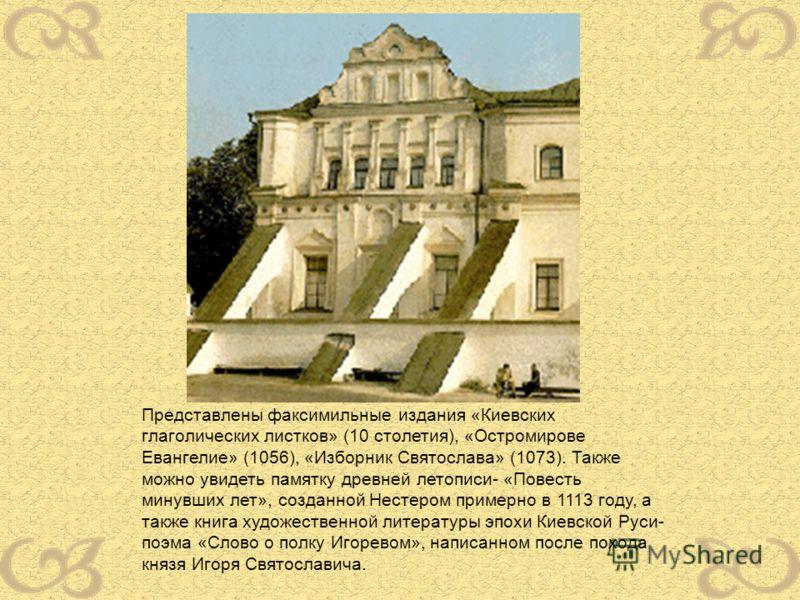 Представлены факсимильные издания «Киевских глаголических листков» (10 столетия), «Остромирове Евангелие» (1056), «Изборник Святослава» (1073). Также можно увидеть памятку древней летописи- «Повесть минувших лет», созданной Нестером примерно в 1113 г