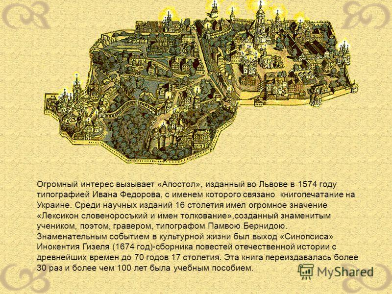 Огромный интерес вызывает «Апостол», изданный во Львове в 1574 году типографией Ивана Федорова, с именем которого связано книгопечатание на Украине. Среди научных изданий 16 столетия имел огромное значение «Лексикон словеноросъкий и имен толкование»,
