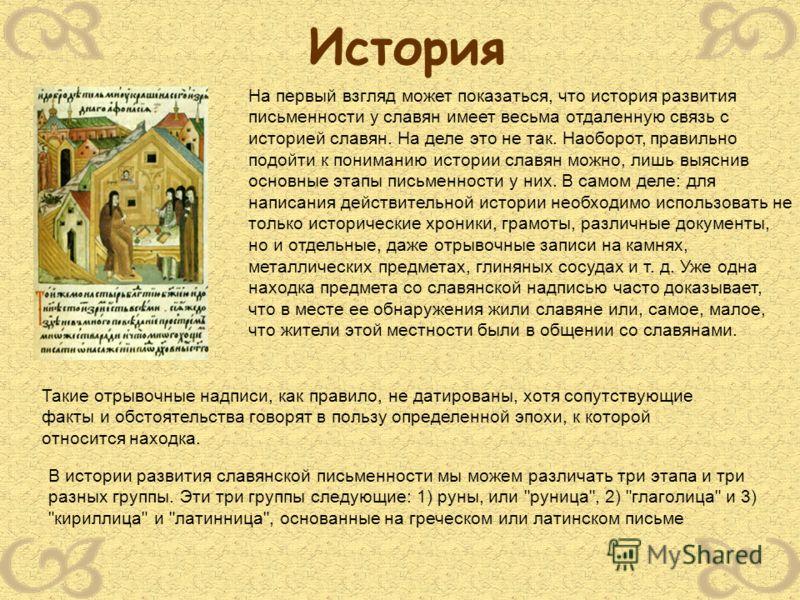 История На первый взгляд может показаться, что история развития письменности у славян имеет весьма отдаленную связь с историей славян. На деле это не так. Наоборот, правильно подойти к пониманию истории славян можно, лишь выяснив основные этапы письм
