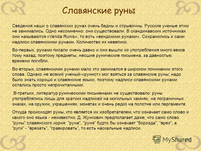 Сведения наши о славянских рунах очень бедны и отрывочны. Русские ученые этим не занимались. Одно несомненно: они существовали. В скандинавских источниках они называются «Venda Runis», то есть «вендскими рунами». Сохранились и сами надписи славянским