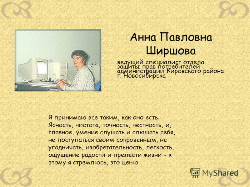 Анна Павловна Ширшова ведущий специалист отдела защиты прав потребителей администрации Кировского района г. Новосибирска Я принимаю все таким, как оно есть. Ясность, чистота, точность, честность, и, главное, умение слушать и слышать себя, не поступат