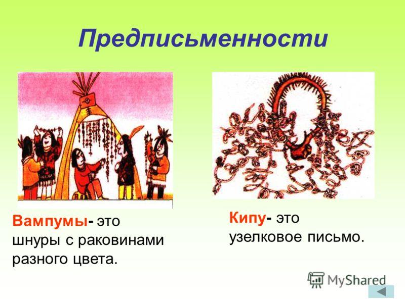 Предписьменности Вампумы- это шнуры с раковинами разного цвета. Кипу- это узелковое письмо.