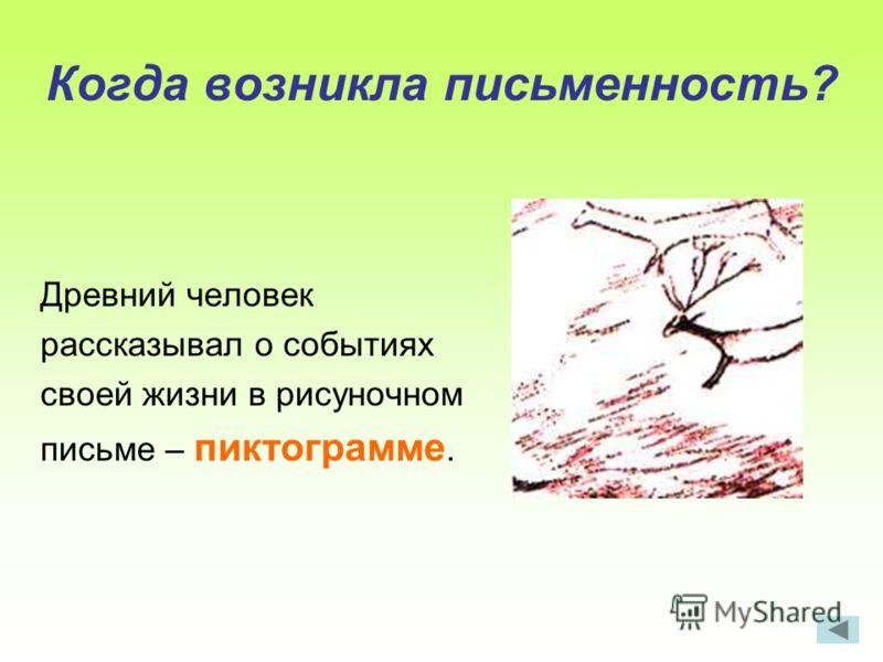 Когда возникла письменность? Древний человек рассказывал о событиях своей жизни в рисуночном письме – пиктограмме.
