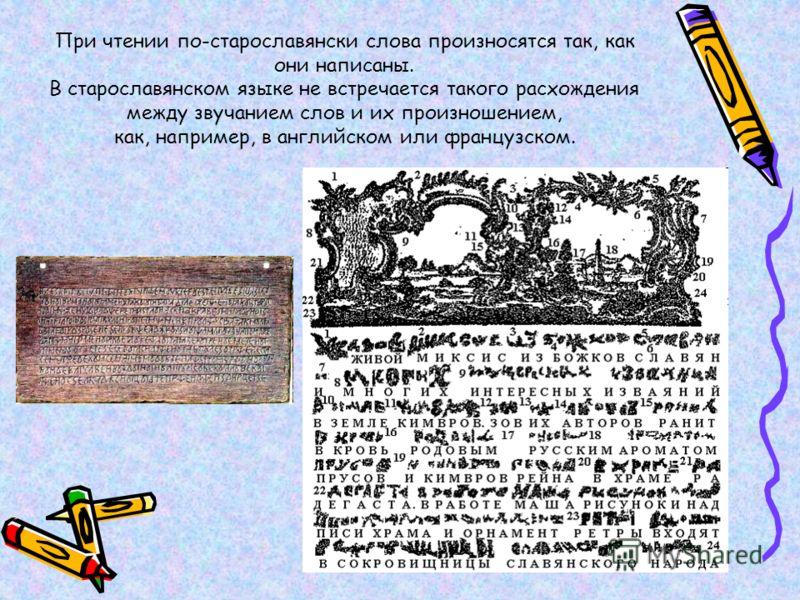 При чтении по-старославянски слова произносятся так, как они написаны. В старославянском языке не встречается такого расхождения между звучанием слов и их произношением, как, например, в английском или французском.