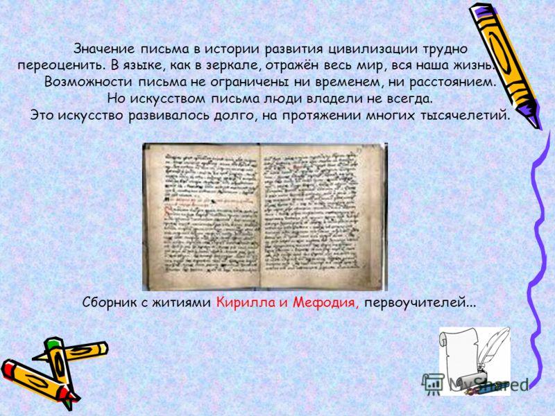 Значение письма в истории развития цивилизации трудно переоценить. В языке, как в зеркале, отражён весь мир, вся наша жизнь. Возможности письма не ограничены ни временем, ни расстоянием. Но искусством письма люди владели не всегда. Это искусство разв