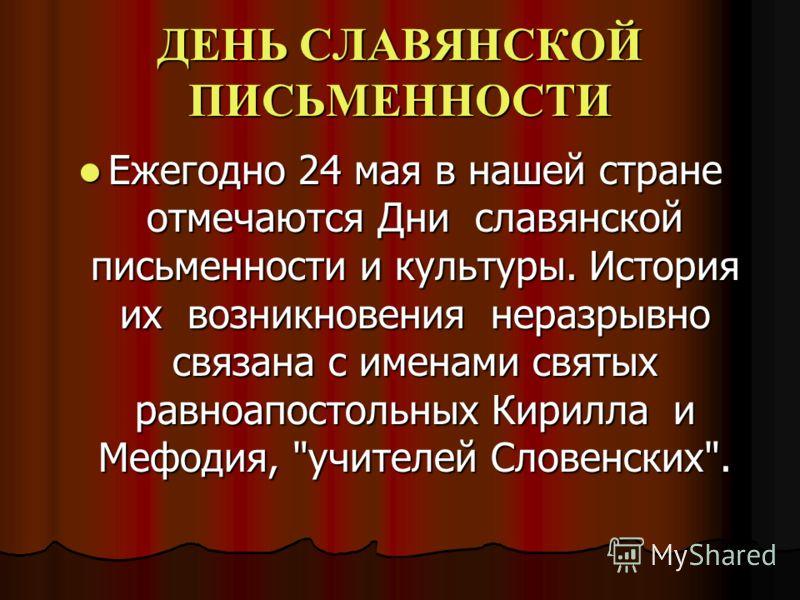 ДЕНЬ СЛАВЯНСКОЙ ПИСЬМЕННОСТИ Ежегодно 24 мая в нашей стране отмечаются Дни славянской письменности и культуры. История их возникновения неразрывно связана с именами святых равноапостольных Кирилла и Мефодия,
