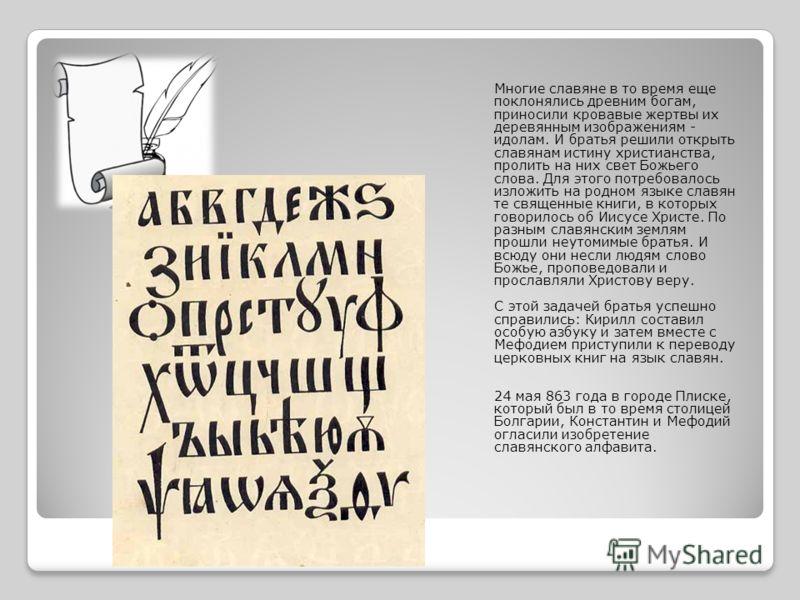 Многие славяне в то время еще поклонялись древним богам, приносили кровавые жертвы их деревянным изображениям - идолам. И братья решили открыть славянам истину христианства, пролить на них свет Божьего слова. Для этого потребовалось изложить на родно