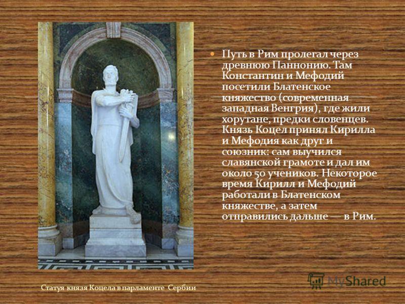 Статуя князя Коцела в парламенте Сербии Путь в Рим пролегал через древнюю Паннонию. Там Константин и Мефодий посетили Блатенское княжество (современная западная Венгрия), где жили хорутане, предки словенцев. Князь Коцел принял Кирилла и Мефодия как д