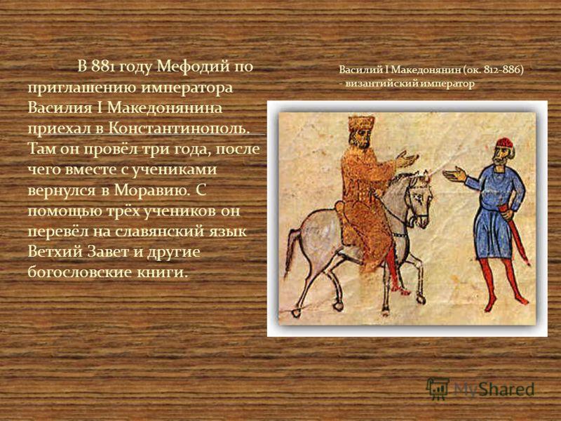 В 881 году Мефодий по приглашению императора Василия I Македонянина приехал в Константинополь. Там он провёл три года, после чего вместе с учениками вернулся в Моравию. С помощью трёх учеников он перевёл на славянский язык Ветхий Завет и другие богос