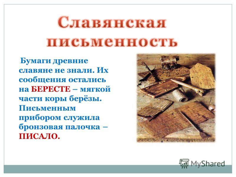 Бумаги древние славяне не знали. Их сообщения остались на БЕРЕСТЕ – мягкой части коры берёзы. Письменным прибором служила бронзовая палочка – ПИСАЛО.