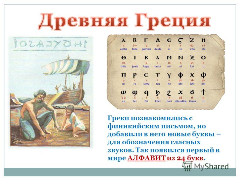 Греки познакомились с финикийским письмом, но добавили в него новые буквы – для обозначения гласных звуков. Так появился первый в мире АЛФАВИТ из 24 букв.