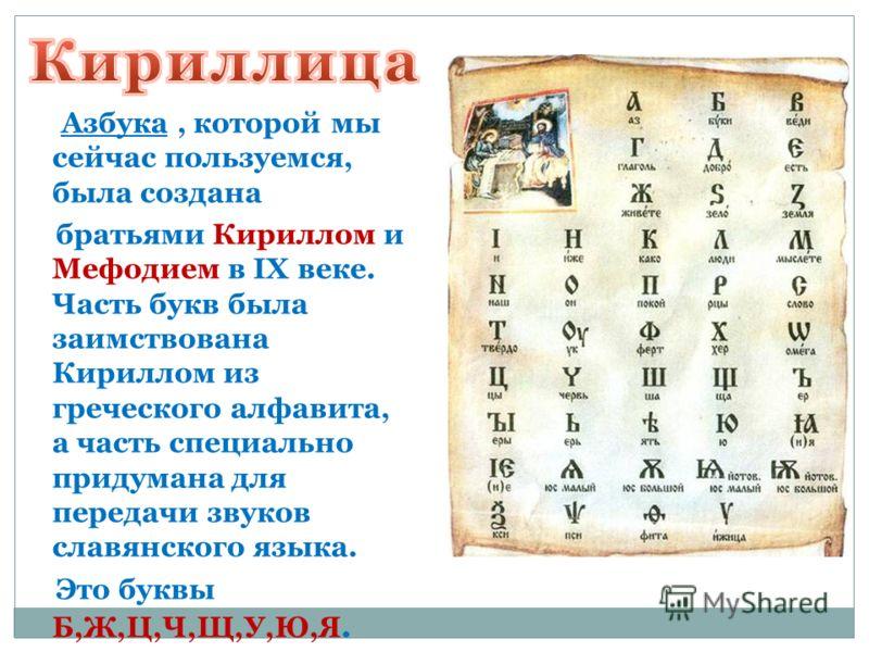 Азбука, которой мы сейчас пользуемся, была создана братьями Кириллом и Мефодием в IX веке. Часть букв была заимствована Кириллом из греческого алфавита, а часть специально придумана для передачи звуков славянского языка. Это буквы Б,Ж,Ц,Ч,Щ,У,Ю,Я.