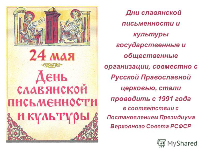 Дни славянской письменности и культуры государственные и общественные организации, совместно с Русской Православной церковью, стали проводить с 1991 года в соответствии с Постановлением Президиума Верховного Совета РСФСР