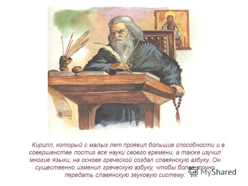 Кирилл, который с малых лет проявил большие способности и в совершенстве постиг все науки своего времени, а также изучил многие языки, на основе греческой создал славянскую азбуку. Он существенно изменил греческую азбуку, чтобы более точно передать с