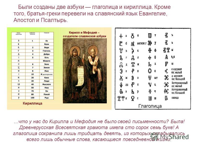Были созданы две азбуки глаголица и кириллица. Кроме того, братья-греки перевели на славянский язык Евангелие, Апостол и Псалтырь. Глаголица …что у нас до Кирилла и Мефодия не было своей письменности? Была! Древнерусская Всесвятская грамота имела сто