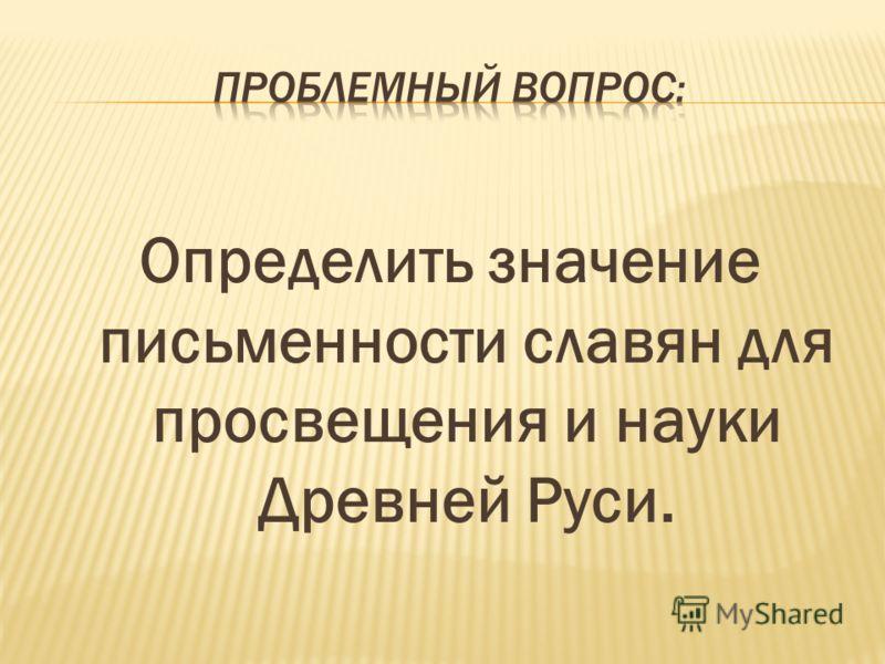 Определить значение письменности славян для просвещения и науки Древней Руси.