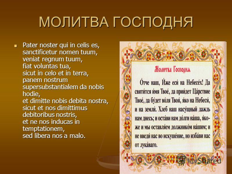 МОЛИТВА ГОСПОДНЯ Pater noster qui in celis es, sanctificetur nomen tuum, veniat regnum tuum, fiat voluntas tua, sicut in celo et in terra, panem nostrum supersubstantialem da nobis hodie, et dimitte nobis debita nostra, sicut et nos dimittimus debito