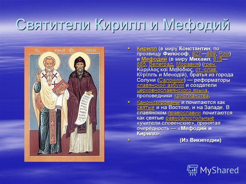 Святители Кирилл и Мефодий Кири́лл (в миру Константи́н, по прозвищу Фило́соф, 827869, Рим) и Мефо́дий (в миру Михаи́л; 815 885, Велеград, Моравия) (греч. Κύριλλος κα Μεθόδιος, ст.-слав. К ѷ рї́ллъ и Ме ѳ о́дїй), братья из города Солуни (Салоники) реф