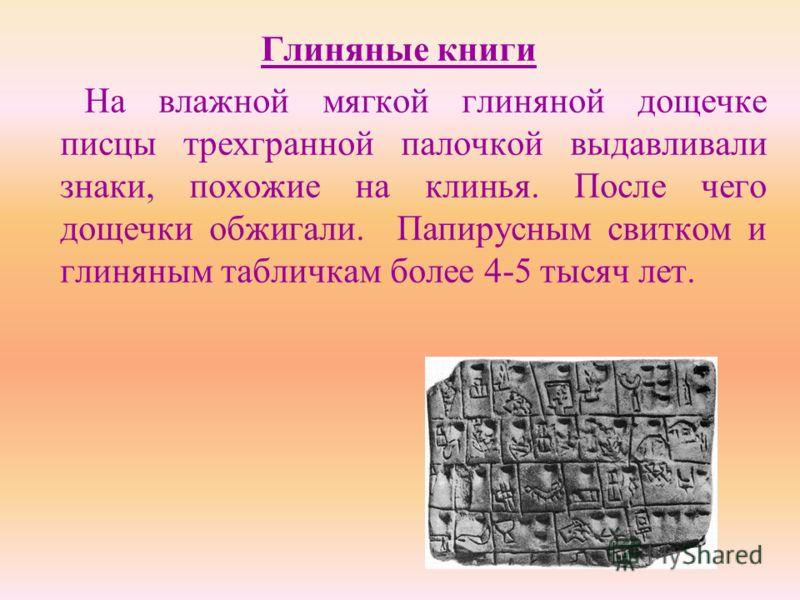 Глиняные книги На влажной мягкой глиняной дощечке писцы трехгранной палочкой выдавливали знаки, похожие на клинья. После чего дощечки обжигали. Папирусным свитком и глиняным табличкам более 4-5 тысяч лет.