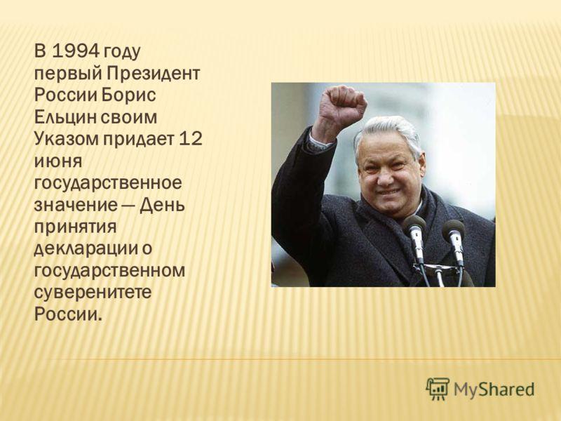 В 1994 году первый Президент России Борис Ельцин своим Указом придает 12 июня государственное значение День принятия декларации о государственном суверенитете России.