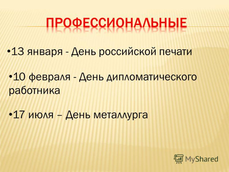 13 января - День российской печати 10 февраля - День дипломатического работника 17 июля – День металлурга