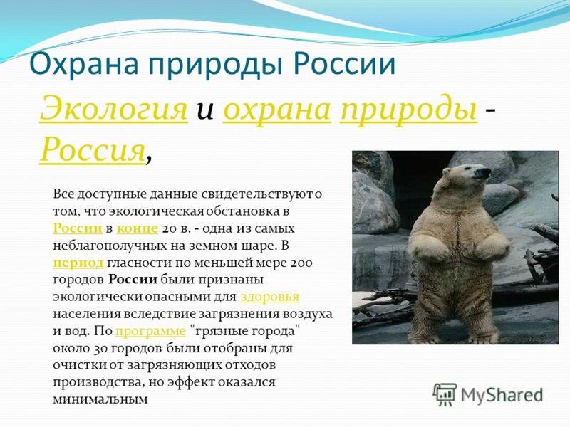 Охрана природы России ЭкологияЭкология и охрана природы - Россия,охранаприроды Россия Все доступные данные свидетельствуют о том, что экологическая обстановка в России в конце 20 в. - одна из самых неблагополучных на земном шаре. В период гласности п