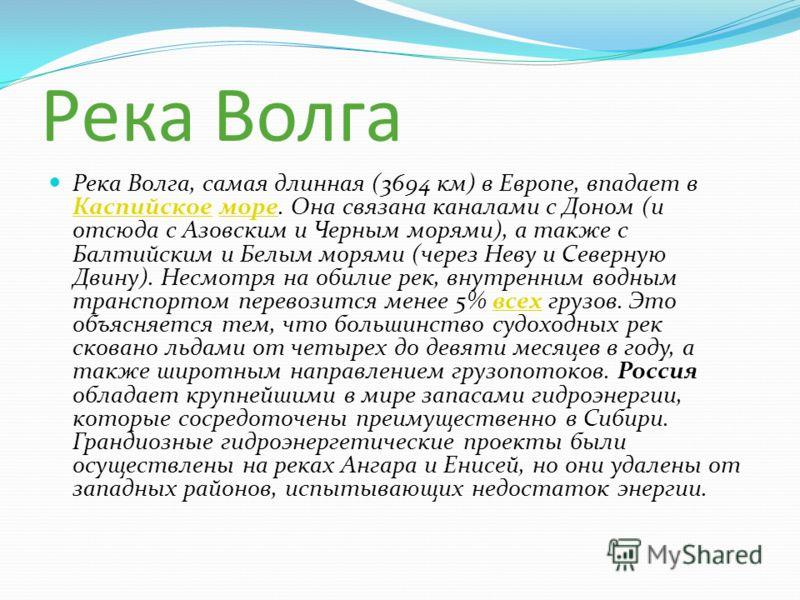 Река Волга Река Волга, самая длинная (3694 км) в Европе, впадает в Каспийское море. Она связана каналами с Доном (и отсюда с Азовским и Черным морями), а также с Балтийским и Белым морями (через Неву и Северную Двину). Несмотря на обилие рек, внутрен