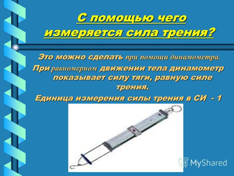 С помощью чего измеряется сила трения? С помощью чего измеряется сила трения? Это можно сделать при помощи динамометра. Это можно сделать при помощи динамометра. При равномерном движении тела динамометр показывает силу тяги, равную силе трения. Едини