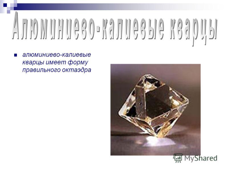 алюминиево-калиевые кварцы имеет форму правильного октаэдра