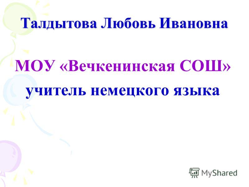 Талдытова Любовь Ивановна МОУ «Вечкенинская СОШ» учитель немецкого языка