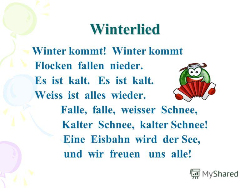 Winterlied Winter kommt! Winter kommt Flocken fallen nieder. Es ist kalt. Es ist kalt. Weiss ist alles wieder. Falle, falle, weisser Schnee, Kalter Schnee, kalter Schnee! Eine Eisbahn wird der See, und wir freuen uns alle!