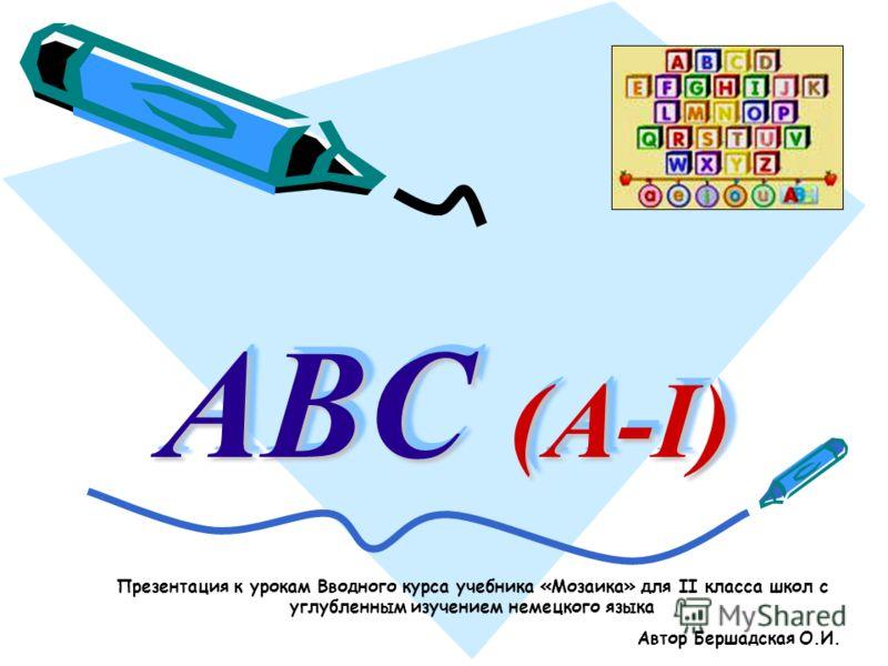 ABC (A-I) Презентация к урокам Вводного курса учебника «Мозаика» для II класса школ с углубленным изучением немецкого языка Автор Бершадская О.И.