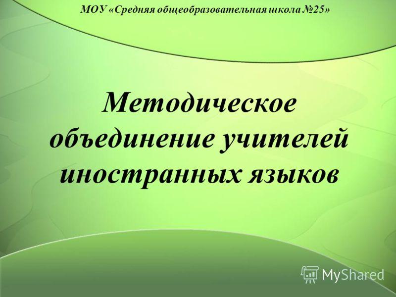 Методическое объединение учителей иностранных языков МОУ «Средняя общеобразовательная школа 25»