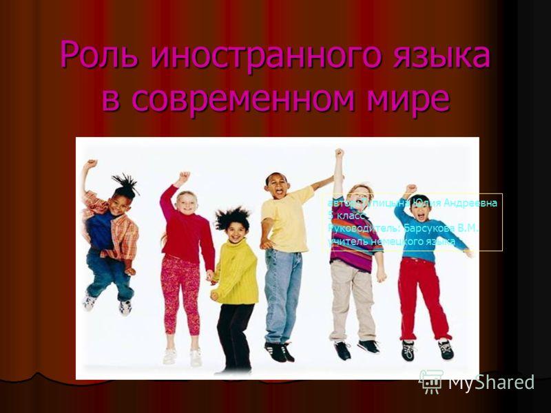 Роль иностранного языка в современном мире автор:Тупицына Юлия Андреевна 5 класс Руководитель: Барсукова В.М. учитель немецкого языка