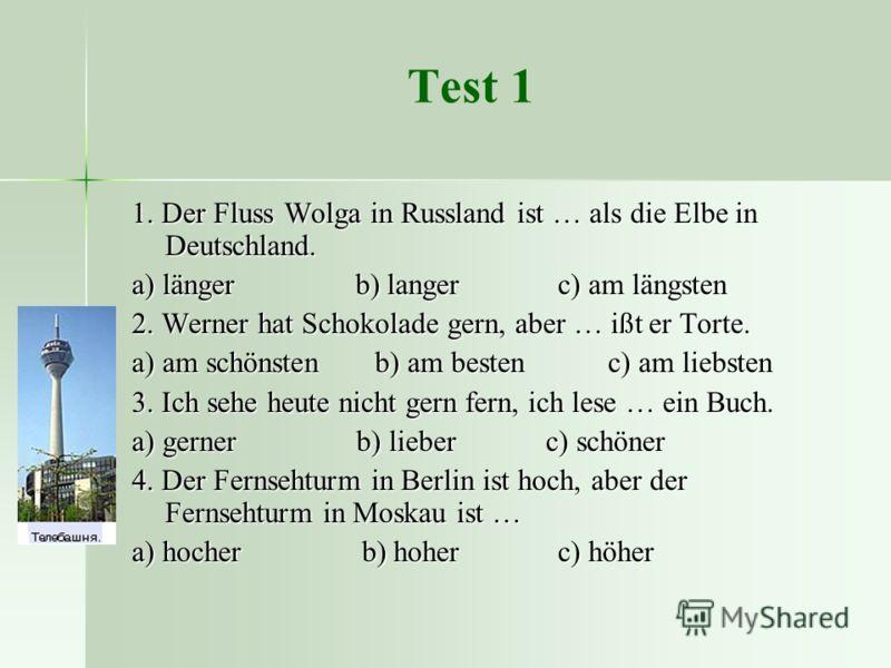 Test 1 1. Der Fluss Wolga in Russland ist … als die Elbe in Deutschland. a) länger b) langer c) am längsten 2. Werner hat Schokolade gern, aber … ißt er Torte. a) am schönsten b) am besten c) am liebsten 3. Ich sehe heute nicht gern fern, ich lese …