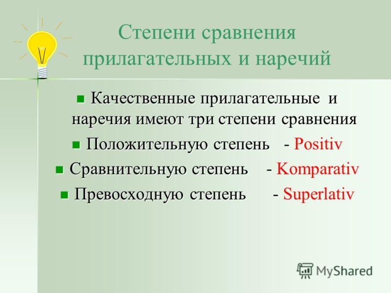 Степени сравнения прилагательных и наречий Качественные прилагательные и наречия имеют три степени сравнения Качественные прилагательные и наречия имеют три степени сравнения Положительную степень - Положительную степень - Positiv Сравнительную степе