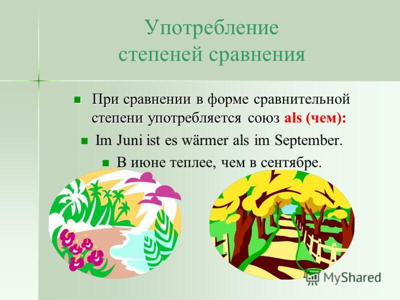 Употребление степеней сравнения При сравнении в форме сравнительной степени употребляется союз При сравнении в форме сравнительной степени употребляется союз als (чем): Im Juni ist es wärmer als im September. В июне теплее, чем в сентябре.