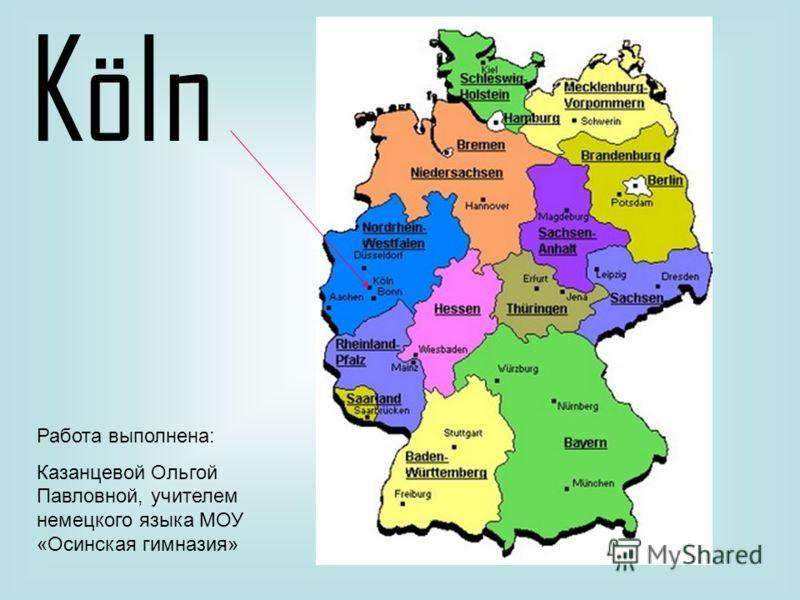Köln Работа выполнена: Казанцевой Ольгой Павловной, учителем немецкого языка МОУ «Осинская гимназия»