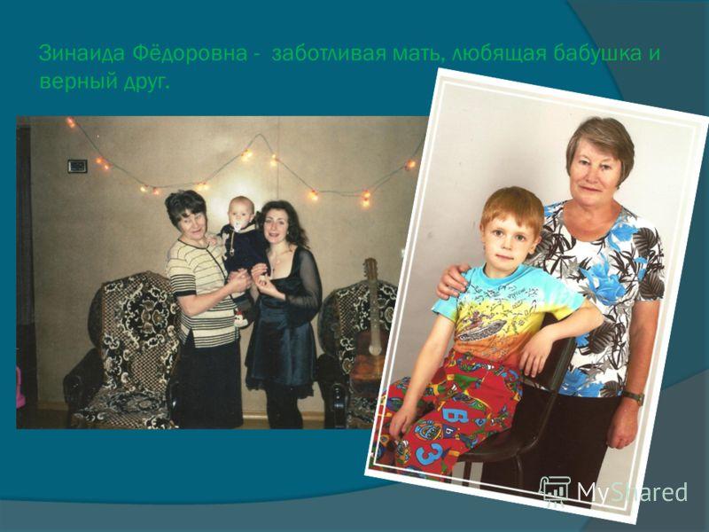Зинаида Фёдоровна - заботливая мать, любящая бабушка и верный друг.