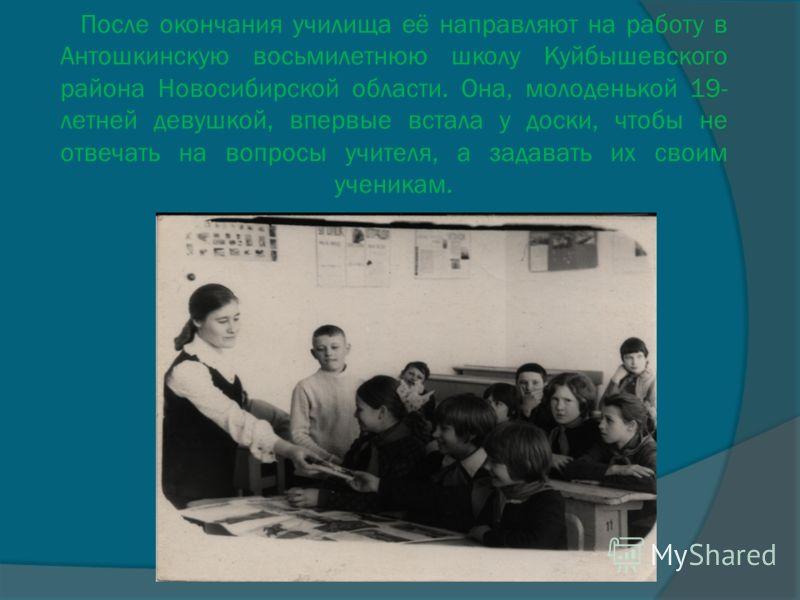 После окончания училища её направляют на работу в Антошкинскую восьмилетнюю школу Куйбышевского района Новосибирской области. Она, молоденькой 19- летней девушкой, впервые встала у доски, чтобы не отвечать на вопросы учителя, а задавать их своим учен