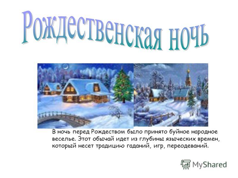 В ночь перед Рождеством было принято буйное народное веселье. Этот обычай идет из глубины языческих времен, который несет традицию гаданий, игр, переодеваний.
