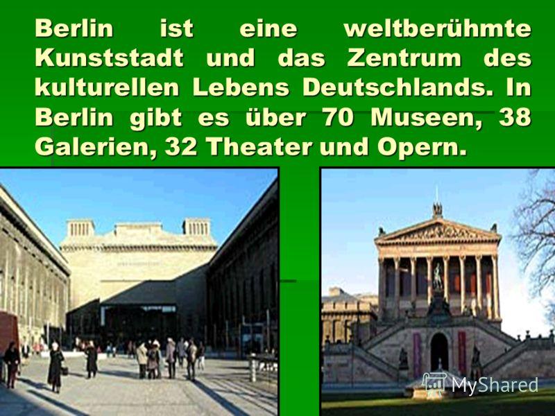 Berlin ist eine weltberühmte Kunststadt und das Zentrum des kulturellen Lebens Deutschlands. In Berlin gibt es über 70 Museen, 38 Galerien, 32 Theater und Opern.