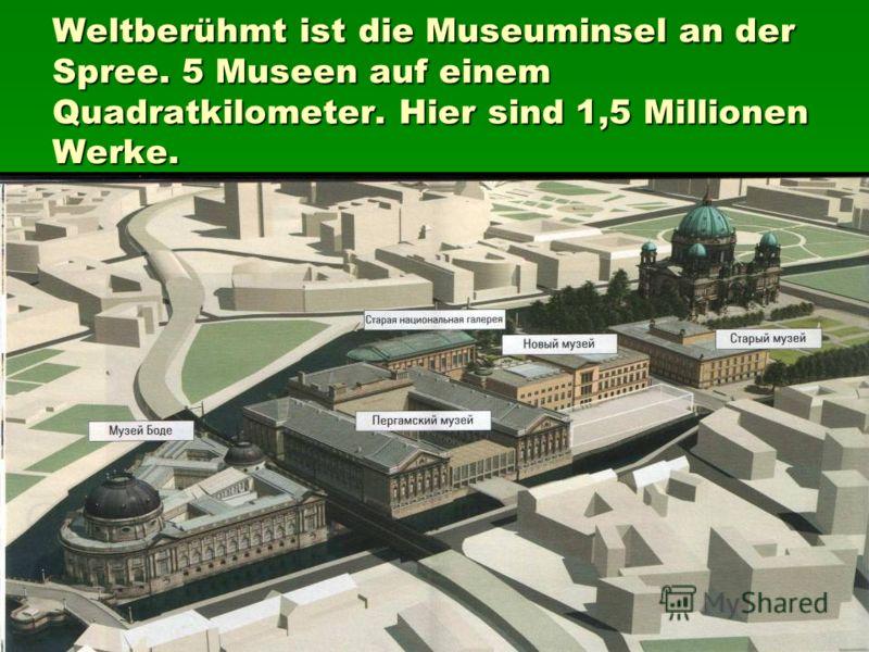 Weltberühmt ist die Museuminsel an der Spree. 5 Museen auf einem Quadratkilometer. Hier sind 1,5 Millionen Werke.