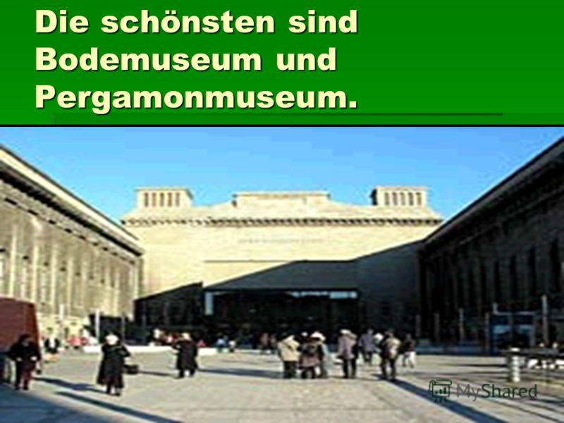 Die schönsten sind Bodemuseum und Pergamonmuseum.