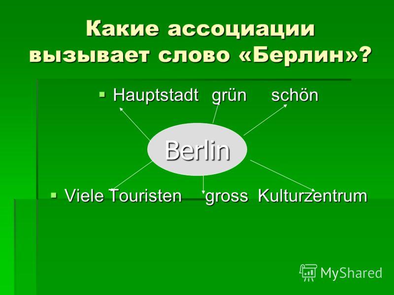 Какие ассоциации вызывает слово «Берлин»? Hauptstadt grün schön Hauptstadt grün schön Viele Touristen gross Kulturzentrum Viele Touristen gross Kulturzentrum Berlin