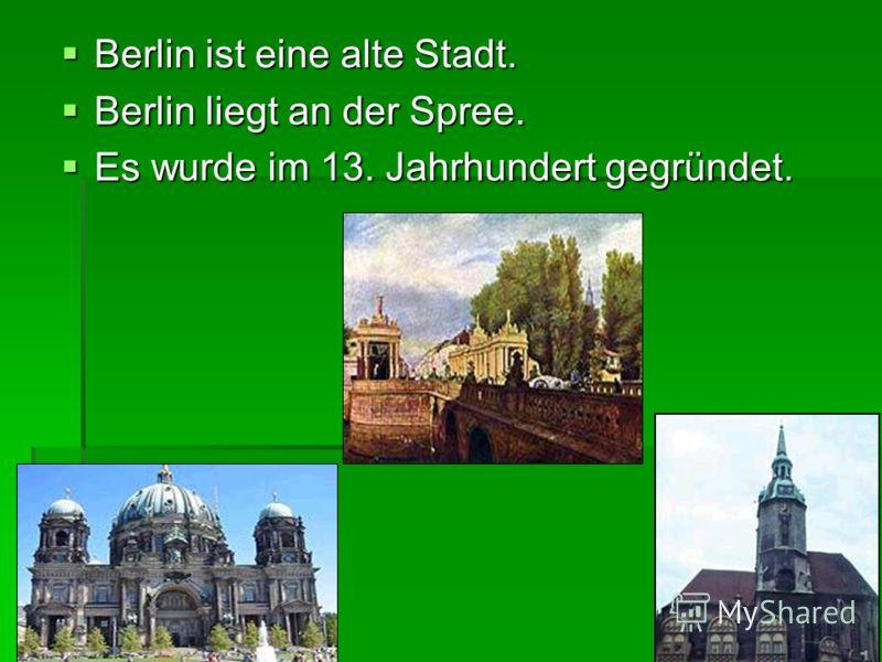 Berlin ist eine alte Stadt. Berlin ist eine alte Stadt. Berlin liegt an der Spree. Berlin liegt an der Spree. Es wurde im 13. Jahrhundert gegründet. Es wurde im 13. Jahrhundert gegründet.