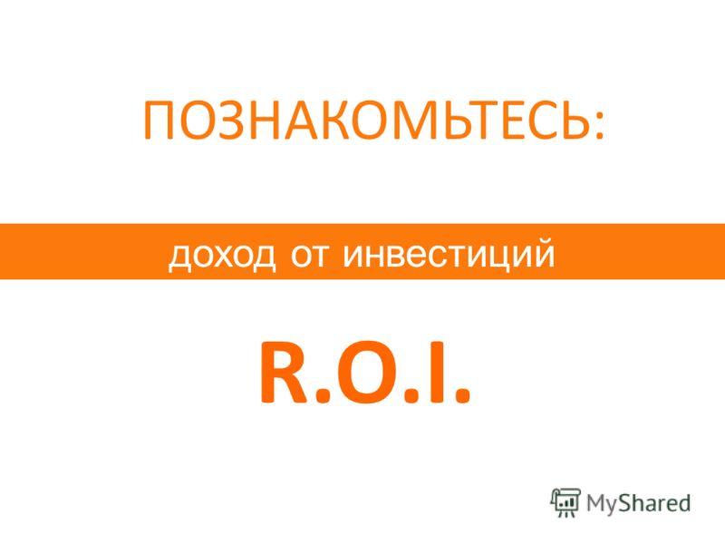 доход от инвестиций ПОЗНАКОМЬТЕСЬ: R.O.I.