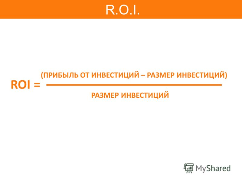 ROI = РАЗМЕР ИНВЕСТИЦИЙ (ПРИБЫЛЬ ОТ ИНВЕСТИЦИЙ – РАЗМЕР ИНВЕСТИЦИЙ) R.O.I.