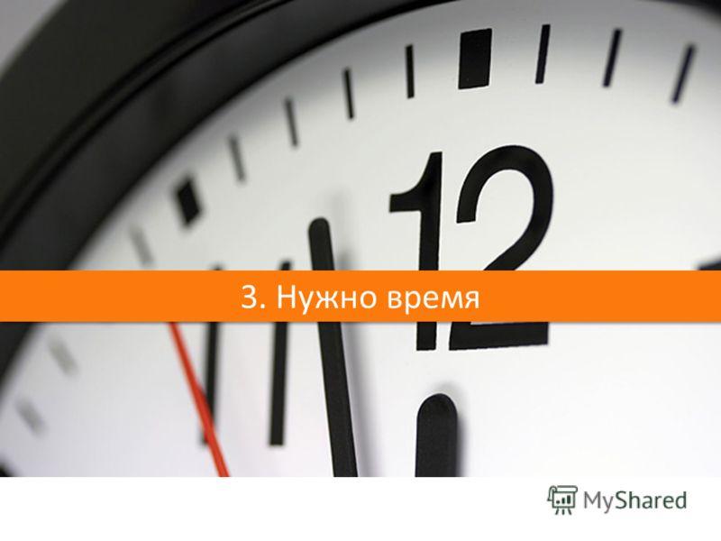 3. Нужно время